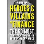 Heroes and Villains of Finance: The 50 Most Colourful Characters in the History of Finance by Baldwin, a, 9781119038993