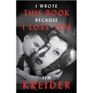 I Wrote This Book Because I Love You by Kreider, Tim, 9781476738994