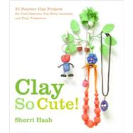 Clay So Cute! : 21 Polymer Clay Projects for Cool Charms, Itty-Bitty Animals, and Tiny Treasures by Haab, Sherri, 9780823098996