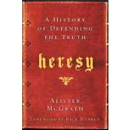 Heresy : A History of Defending the Truth by McGrath, Alister, 9780061998997