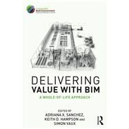 Delivering Value with BIM: A whole-of-life approach by Sanchez; Adriana, 9781138118997