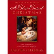 Celebrating A Christ-Centered Christmas: Seven Traditions to Lead Us Closer to the Savior by Freeman, Emily Belle, 9781609078997