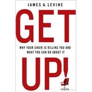 Get Up! Why Your Chair is Killing You and What You Can Do About It by Levine, James A., 9781137278999