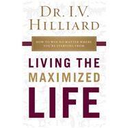 Living the Maximized Life by Hilliard, I. V., 9781400209002