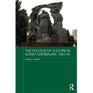 The Politics of Culture in Soviet Azerbaijan, 1920-40 by Altstadt,Audrey, 9781138639003