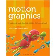 Motion Graphics Principles and Practices from the Ground Up by Crook, Ian; Beare, Peter, 9781472569004