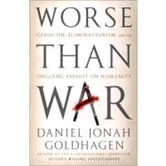 Worse Than War : Genocide, Eliminationism, and the Ongoing Assault on Humanity by Goldhagen, Daniel Jonah, 9781586489007