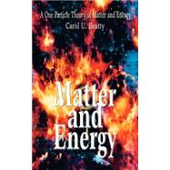 Matter and Energy : A One Particle Theory of Matter and Energy by Beatty, Carol U., 9780595319008