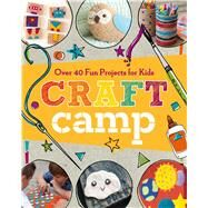 Craft Camp Over 40 Fun Projects for Kids by Unknown, 9781454709008