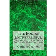 The Equine Entrepreneur: Your Guide to Building a Profitable Horse Business by Charlton, Corinna, 9781502389008