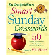 The New York Times Smart Sunday Crosswords Volume 2 50 Sunday Puzzles from the Pages of The New York Times by Unknown, 9781250069009