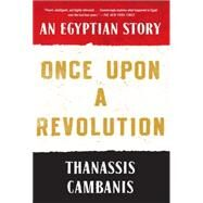 Once Upon A Revolution An Egyptian Story by Cambanis, Thanassis, 9781451659009