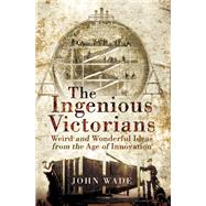 The Ingenious Victorians by Wade, John, 9781473849013