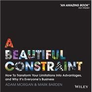 A Beautiful Constraint: How To Transform Your Limitations Into Advantages, and Why It's Everyone's Business by Morgan, Adam; Barden, Mark, 9781118899014