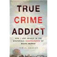 True Crime Addict How I Lost Myself in the Mysterious Disappearance of Maura Murray by Renner, James, 9781250089014