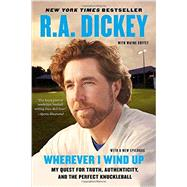 Wherever I Wind up : My Quest for Truth, Authenticity and the Perfect Knuckleball by Dickey, R.A.; Coffey, Wayne, 9780452299016