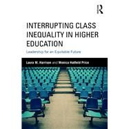 Interrupting Class Inequality in Higher Education: Leadership for an Equitable Future by Harrison; Laura M., 9781138669017