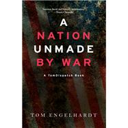 A Nation Unmade by War by Engelhardt, Tom, 9781608469017