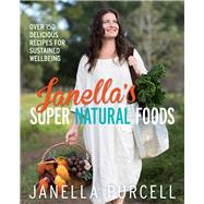 Janella's Super Natural Foods: Over 150 Delicious Recipes for Sustained Wellbeing by Purcell, Janella, 9781743319017