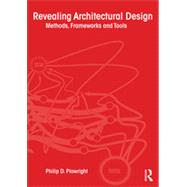 Revealing Architectural Design: Methods, Frameworks and Tools by Plowright; Philip, 9780415639019