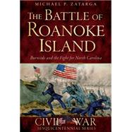 Battle of Roanoke Island: The Burnside and the Fight for North Carolina by Zatarga, Michael P., 9781626199019