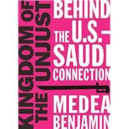 Kingdom of the Unjust Behind the U.S.-Saudi Connection by Benjamin, Medea, 9781944869021