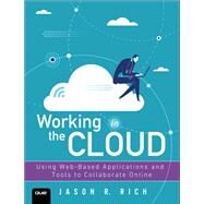Working in the Cloud Using Web-Based Applications and Tools to Collaborate Online by Rich, Jason R., 9780789759023