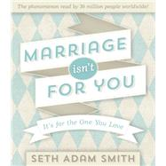 Marriage Isn't for You: It's for the One You Love by Smith, Seth Adam, 9781609079024