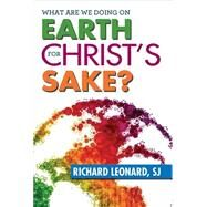 What Are We Doing on Earth for Christ's Sake? by Leonard, Richard, 9780809149025