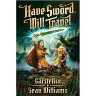 Have Sword, Will Travel by Nix, Garth; Williams, Sean, 9780545259026