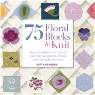 75 Floral Blocks to Knit Beautiful Patterns to Mix & Match for Throws, Accessories, Baby Blankets & More by Stanfield, Lesley, 9781250019028