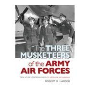 The Three Musketeers of the Army Air Force: From Hitler's Fortress Europa to the Hiroshima and Nagasaki by Harder, Robert O., 9781612519029