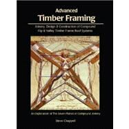 Advanced Timber Framing : Joinery, Design and Construction of Timber Frame Roof Systems or Exploring the Seven Planes of Compound Joinery by Chappell, Steve, 9781889269030