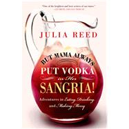 But Mama Always Put Vodka in Her Sangria! Adventures in Eating, Drinking, and Making Merry by Reed, Julia, 9781250049032