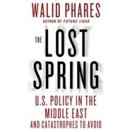 The Lost Spring U.S. Policy in the Middle East and Catastrophes to Avoid by Phares, Walid, 9781137279033