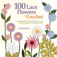 100 Lace Flowers to Crochet A Beautiful Collection of Decorative Floral and Leaf Patterns for Thread Crochet by Sainio, Caitlin, 9781250019035