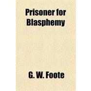 Prisoner for Blasphemy by Foote, G. W., 9781153679039