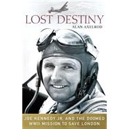 Lost Destiny Joe Kennedy Jr. and the Doomed WWII Mission to Save London by Axelrod, Alan, 9781137279040