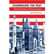 Channeling the Past : Politicizing History in Postwar America by Christiansen, Erik, 9780299289041