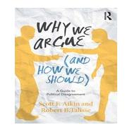 Why We Argue (And How We Should): A Guide to Political Disagreement by Aikin; Scott F., 9780415859042