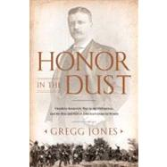 Honor in the Dust : Theodore Roosevelt, War in the Philippines, and the Rise and Fall of America's Imperial Dream by Jones, Gregg (Author), 9780451229045