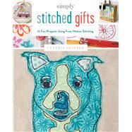 Simply Stitched Gifts 21 Fun Projects Using Free-Motion Stitching by Shaffer, Cynthia, 9781454709046