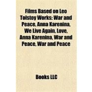 Films Based on Leo Tolstoy Works : War and Peace, Anna Karenina, We Live Again, Love, Anna Karenina, War and Peace, War and Peace by , 9781155189048