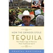 How the Gringos Stole Tequila: The Modern Age of Mexico's Most Traditional Spirit by Martineau, Chantal, 9781613749050