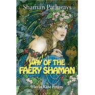 Way of the Faery Shaman: The Book of Spells, Incantations, Meditations & Faery Magic by Peters, Flavia Kate, 9781782799054