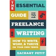 The Essential Guide to Freelance Writing: How to Write, Work, and Thrive on Your Own Terms by Petit, Zachary, 9781599639055