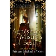AgnŠs Sorel: Mistress of Beauty by of Kent, HRH Princess Michael, 9781472119056