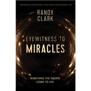 Eyewitness to Miracles by Clark, Randy, 9780785219057