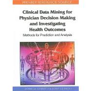 Clinical Data Mining for Physician Decision Making and Investigating Health Outcomes: Methods for Prediction and Analysis by Cerrito, Patricia, 9781615209057