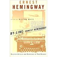 By-Line Ernest Hemingway Selected Articles and Dispatches of Four Decades by Hemingway, Ernest; White, William, 9780684839059